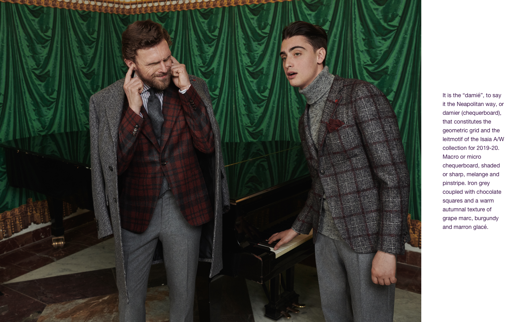 "It is the ""damié"", to say it the Neapolitan way, or damier (chequerboard), that constitutes the geometric grid and the leitmotif of the Isaia A/W collection for 2019-20. Macro or micro chequerboard, shaded or sharp, melange and pinstripe. Iron grey coupled with chocolate squares and a warm autumnal texture of grape marc, burgundy and marron glacé."