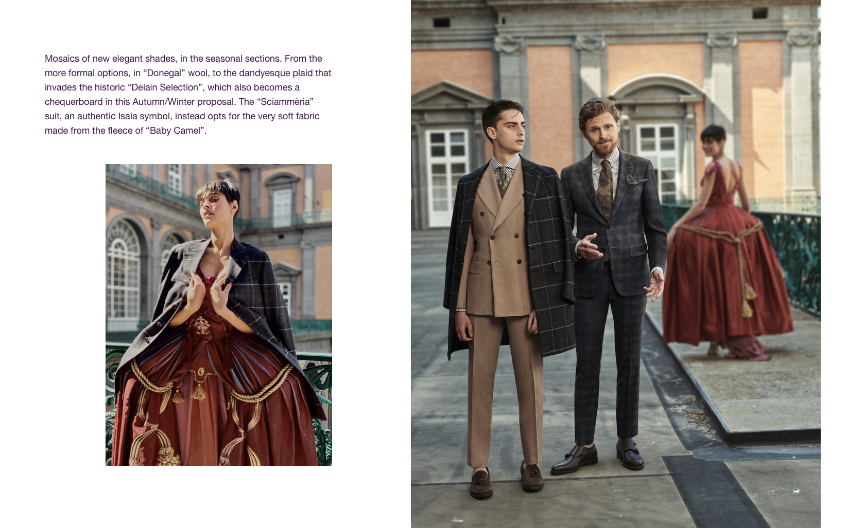 Mosaics of new elegant shades, in the seasonal sections. From the more formal options, in Denogal wool, to the dandyesue plaid that invades the historic Delain Selection, which also becomes a chequerboard in this Autumn/Winter proposal. The Sciammeria suit, an authentic Isaia symbol, instead opts for the very soft fabric made from the fleece of Baby Camel. title=