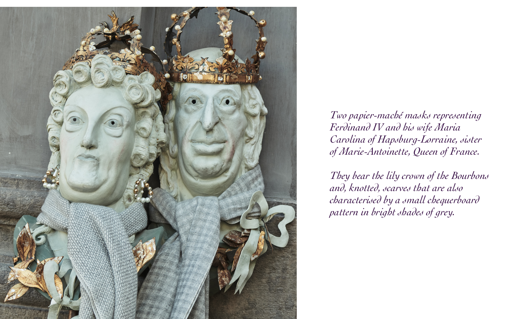 Two papier-maché masks representing Ferdinand IV and his wife Maria Carolina of Hapsburg-Lorraine, sister of Marie-Antoinette, Queen of France. They bear the lily crown of the Bourbons and, knotted, scarves that are also characterised by a small chequerboard pattern in bright shades of grey.