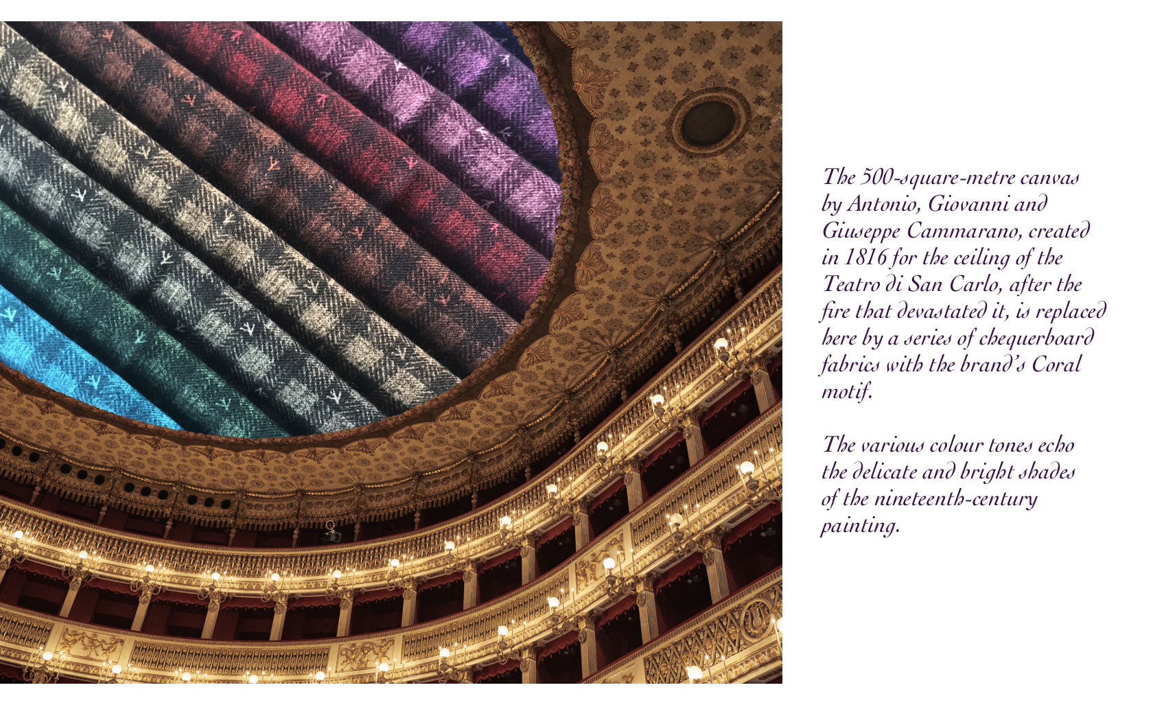 The 500-square-metre canvas by Antonio, Giovanni and Giuseppe Cammarano, created in 1816 for the ceiling of the Teatro di San Carlo, after the fire that devastated it, is replaced here by a series of chequerboard fabrics with the brand's Coral motif. The various colour tones echo the delicate and bright shades of the nineteenth-century painting.