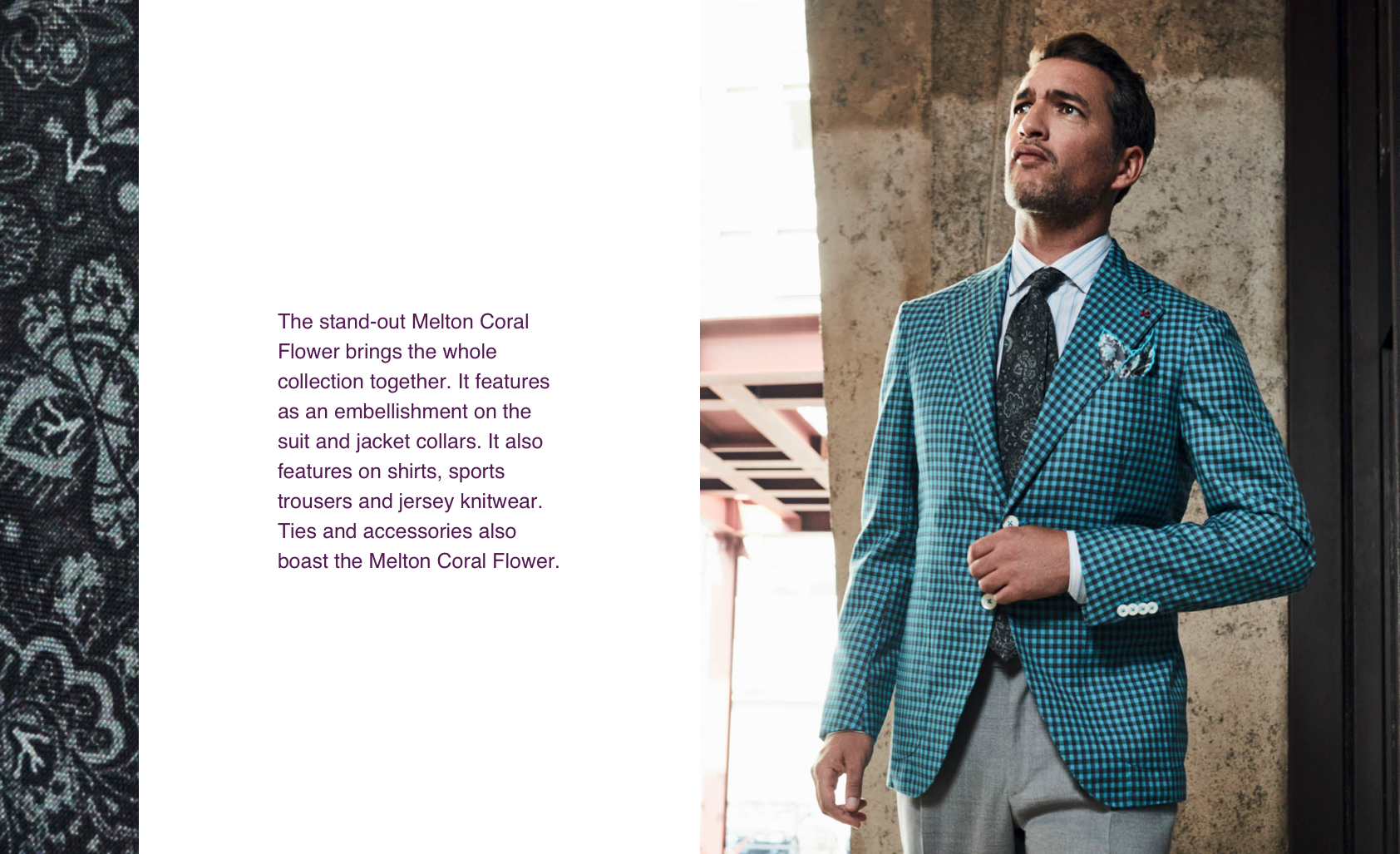 The stand-out Melton Coral Flower brings the whole collection together. It features as an embellishment on the suit and jacket collars. It also features on shirts, sports trousers and jersey knitwear. Ties and accessories also boast the Melton Coral Flower.