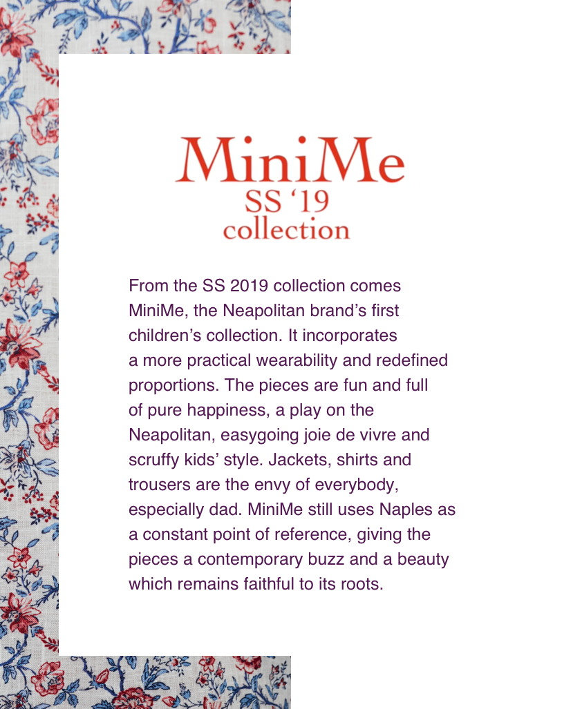 From the SS 2019 collection comes MiniMe, the Neapolitan brand's first children's collection. It incorporates a more practical wearability and redefined proportions. The pieces are fun and full of pure happiness, a play on the Neapolitan, easygoing jole de vivre and scruffy kids' style. Jackets, shirts and trousers are the envy of everybody, especially dad. MiniMe still uses Naples as a constant point of reference, giving the pieces a contemporary buzz and a beauty which remains faithful to its roots.